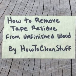 Luckily The Tape Residue Is Usually Responsive To One Of Few Chemicals That Can Be Used On Unfinished Wood